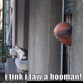 i tink i taw a hooman!