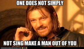 ONE DOES NOT SIMPLY      NOT SING MAKE A MAN OUT OF YOU