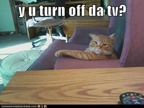 y u turn off da tv?
