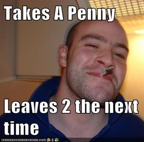 Takes A Penny  Leaves 2 the next time