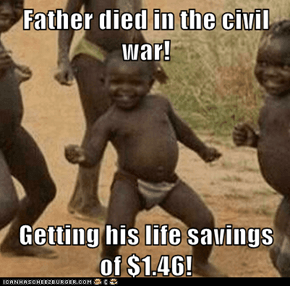 Father died in the civil war!  Getting his life savings of $1.46!