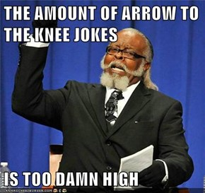 THE AMOUNT OF ARROW TO THE KNEE JOKES   IS TOO DAMN HIGH