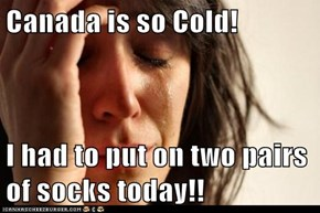 Canada is so Cold!  I had to put on two pairs of socks today!!