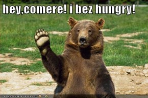 hey,comere! i bez hungry!