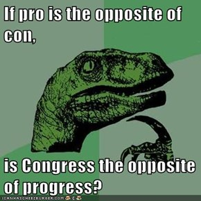 If pro is the opposite of con,  is Congress the opposite of progress?