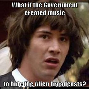 What if the Government created music  to hide the Alien broadcasts?