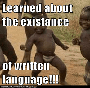 Learned about the existance  of written language!!!