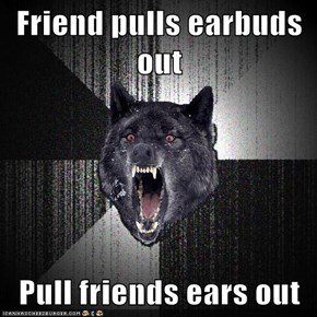 Friend pulls earbuds out  Pull friends ears out