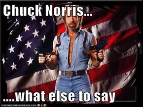 Chuck Norris...  ....what else to say