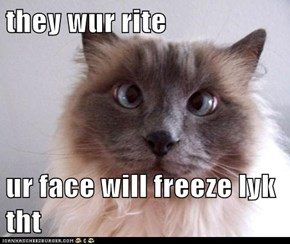 they wur rite  ur face will freeze lyk tht