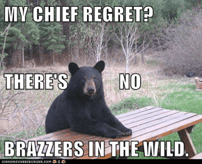 MY CHIEF REGRET? THERE'S             NO BRAZZERS IN THE WILD.