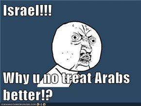 Israel!!!  Why u no treat Arabs better!?