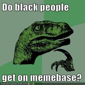 Do black people  get on memebase?
