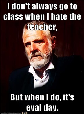 I don't always go to class when I hate the teacher,  But when I do, it's eval day.