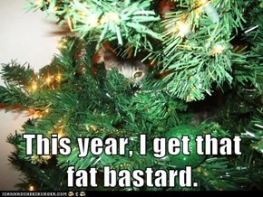 This year, I get that fat bastard.
