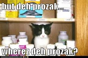 but deh prozak...  wherez deh prozak?
