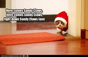 Here comes Sandy Claws, here comes Sandy Claws, right down Sandy Claws lane
