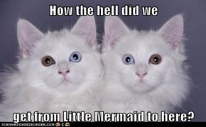 How the hell did we  get from Little Mermaid to here?