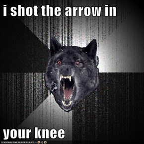 i shot the arrow in  your knee