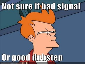 Not sure if bad signal  Or good dubstep