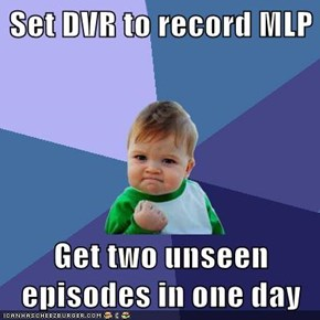 Set DVR to record MLP  Get two unseen episodes in one day