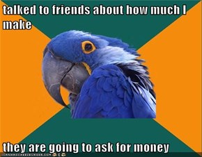 talked to friends about how much I make  they are going to ask for money