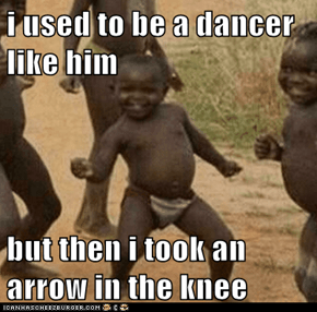 i used to be a dancer like him  but then i took an arrow in the knee