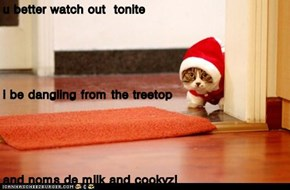 u better watch out  tonite i be dangling from the treetop and noms de milk and cookyz!