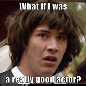 What if I was  a really good actor?
