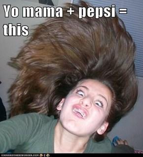 Yo mama + pepsi = this