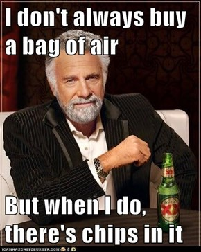 I don't always buy a bag of air  But when I do, there's chips in it