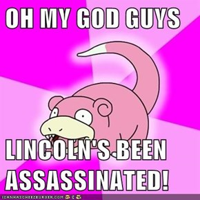 OH MY GOD GUYS  LINCOLN'S BEEN ASSASSINATED!