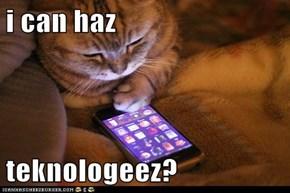 i can haz  teknologeez?