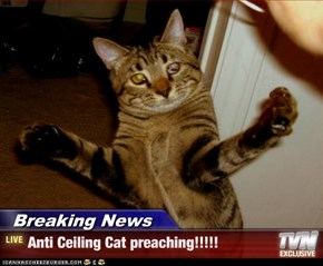Breaking News - Anti Ceiling Cat preaching!!!!!