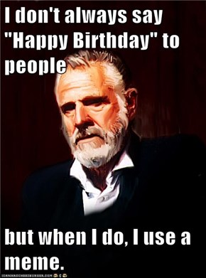 "I don't always say ""Happy Birthday"" to people  but when I do, I use a meme."