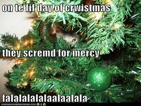on te fif day of crwistmas they scremd for mercy falalalalalaalaalala