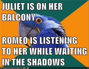 JULIET IS ON HER BALCONY  ROMEO IS LISTENING TO HER WHILE WAITING IN THE SHADOWS