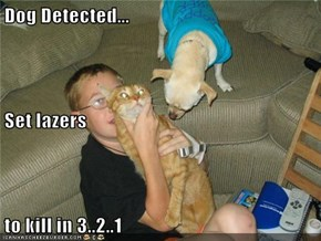 Dog Detected... Set lazers to kill in 3..2..1