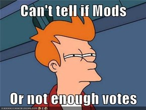 Can't tell if Mods  Or not enough votes