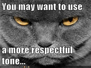 You may want to use  a more respectful tone...