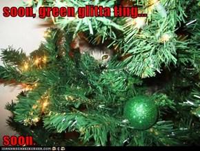 soon, green glitta ting...  soon.