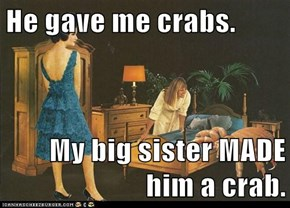 He gave me crabs.  My big sister MADE him a crab.