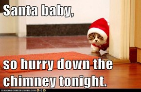 Santa baby,  so hurry down the chimney tonight.