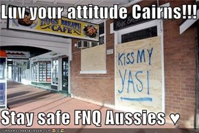 Luv your attitude Cairns!!!  Stay safe FNQ Aussies ♥