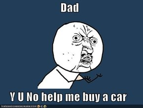 Dad  Y U No help me buy a car