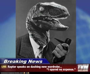 "Breaking News - Raptor speaks on dashing new wardrobe...                                                  ""I spared no expense."""