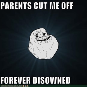 PARENTS CUT ME OFF  FOREVER DISOWNED