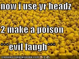 now i use yr headz 2 make a poison ***evil laugh***
