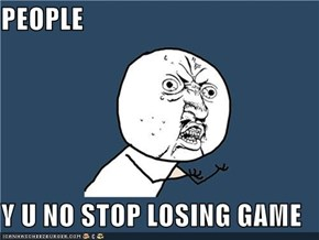 PEOPLE  Y U NO STOP LOSING GAME
