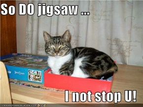 So DO jigsaw ...  I not stop U!